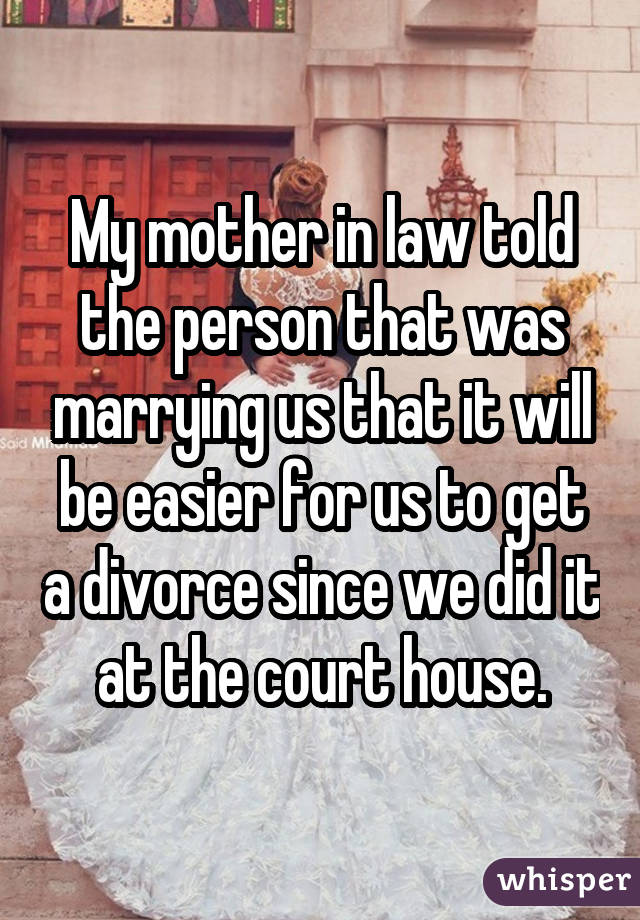 My mother in law told the person that was marrying us that it will be easier for us to get a divorce since we did it at the court house.