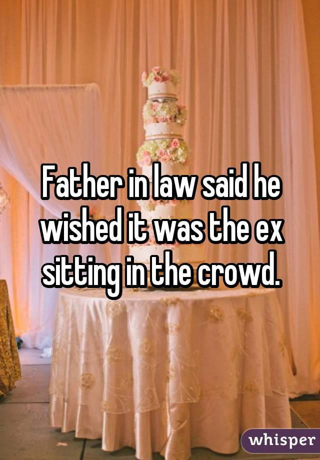 Father in law said he wished it was the ex sitting in the crowd.