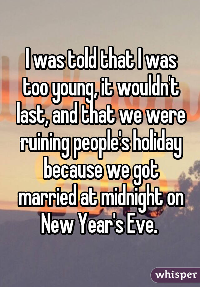 I was told that I was too young, it wouldn't last, and that we were ruining people's holiday because we got married at midnight on New Year's Eve.