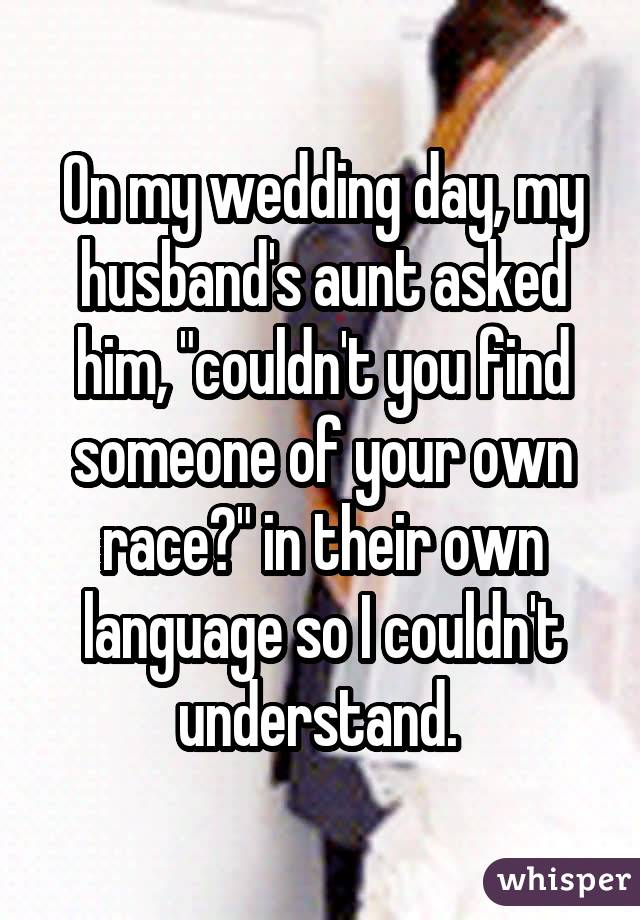 "On my wedding day, my husband's aunt asked him, ""couldn't you find someone of your own race?"" in their own language so I couldn't understand."