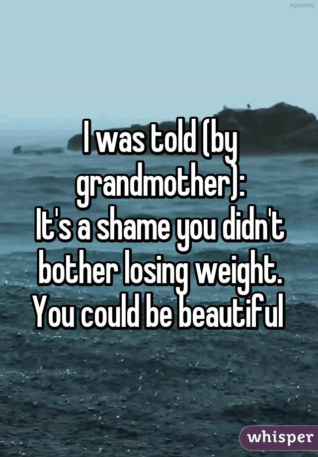 I was told (by grandmother): It's a shame you didn't bother losing weight. You could be beautiful